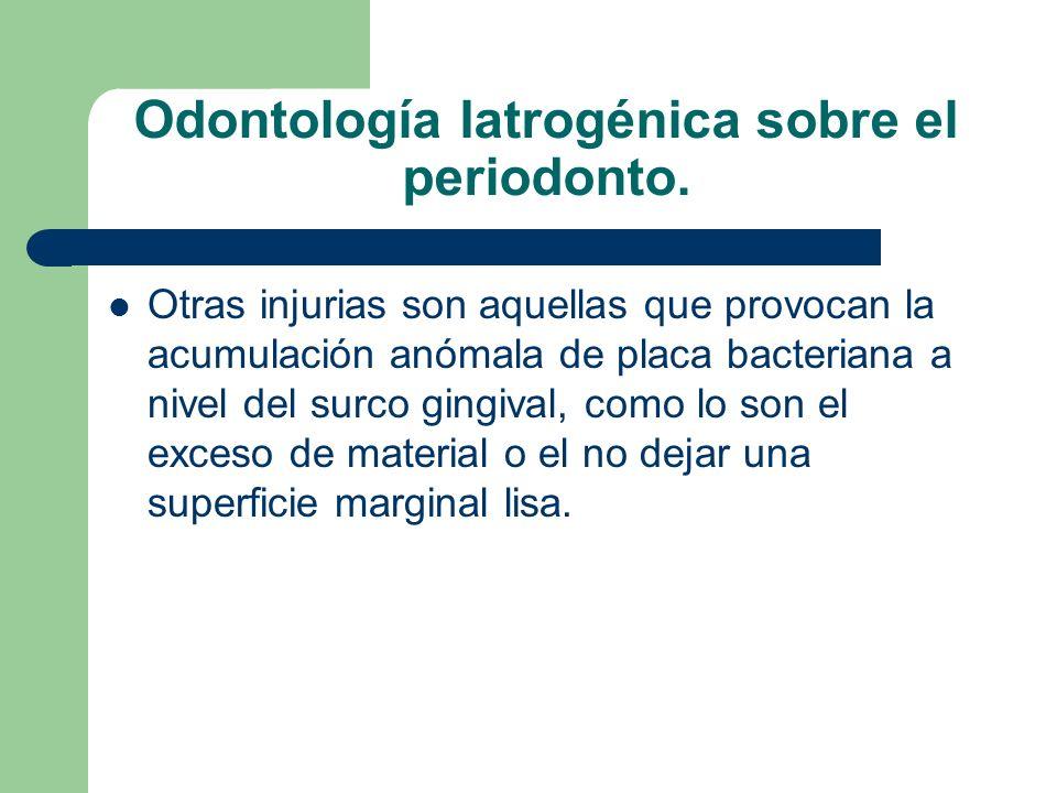 Odontología Iatrogénica sobre el periodonto. Otras injurias son aquellas que provocan la acumulación anómala de placa bacteriana a nivel del surco gin