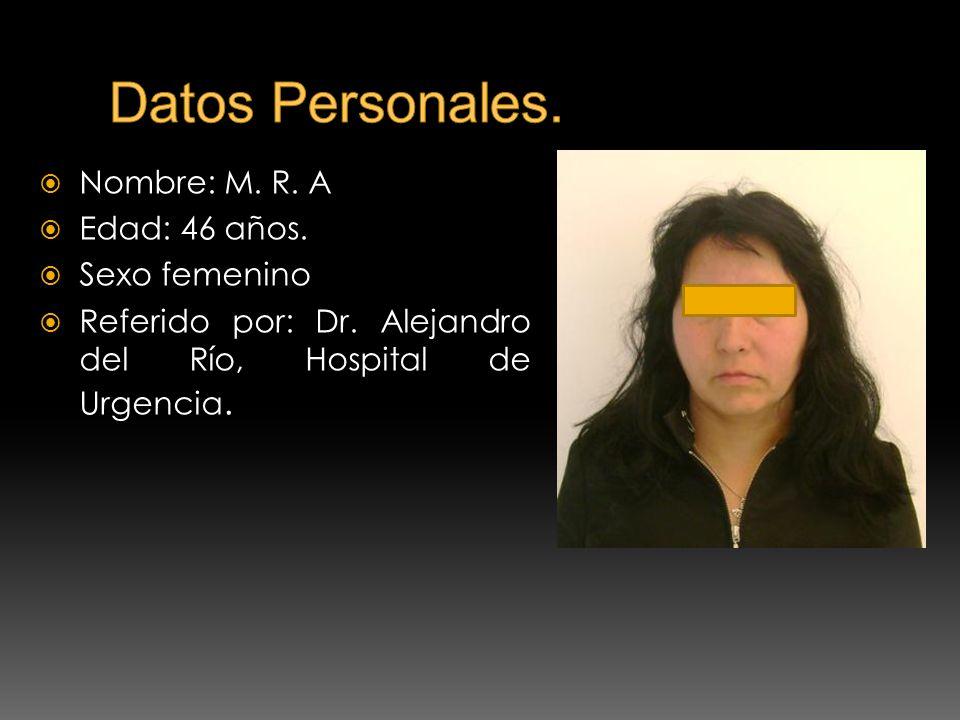 Nombre: M. R. A Edad: 46 años. Sexo femenino Referido por: Dr. Alejandro del Río, Hospital de Urgencia.