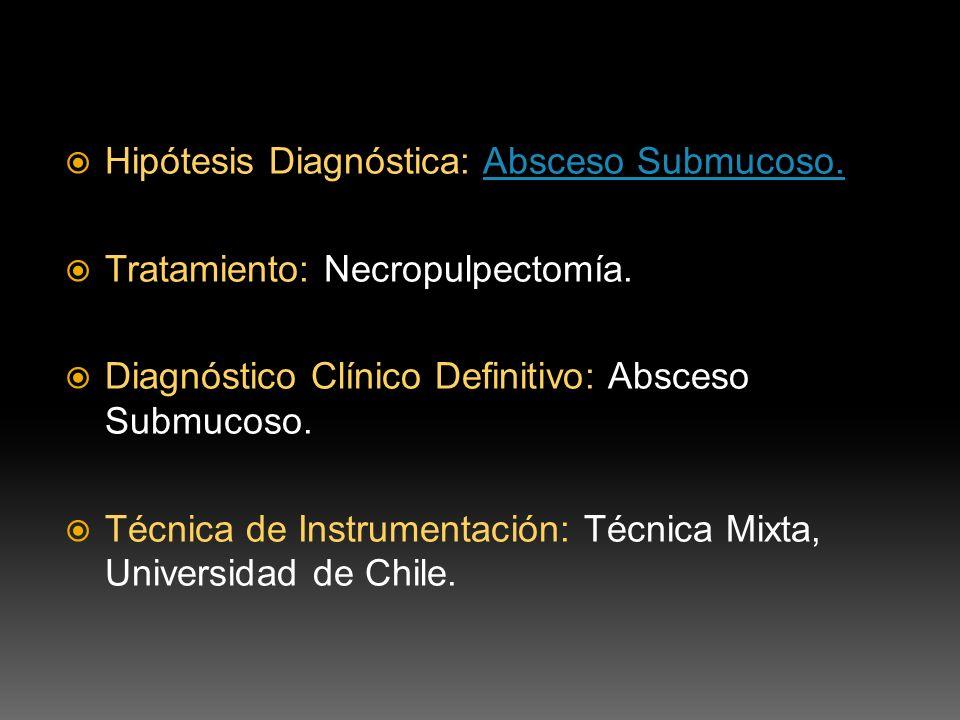 Hipótesis Diagnóstica: Absceso Submucoso.Absceso Submucoso. Tratamiento: Necropulpectomía. Diagnóstico Clínico Definitivo: Absceso Submucoso. Técnica