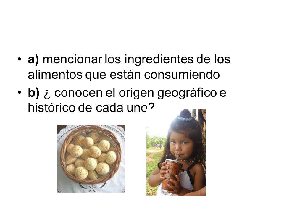 a) mencionar los ingredientes de los alimentos que están consumiendo b) ¿ conocen el origen geográfico e histórico de cada uno?