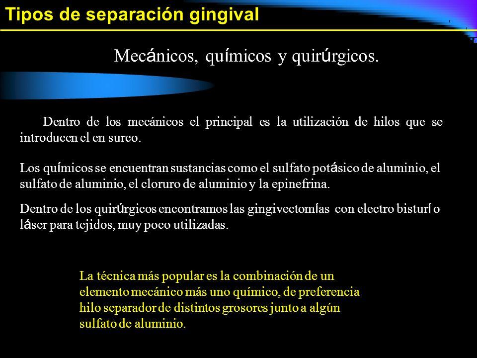 Tipos de separación gingival Mec á nicos, qu í micos y quir ú rgicos. Dentro de los mecánicos el principal es la utilización de hilos que se introduce