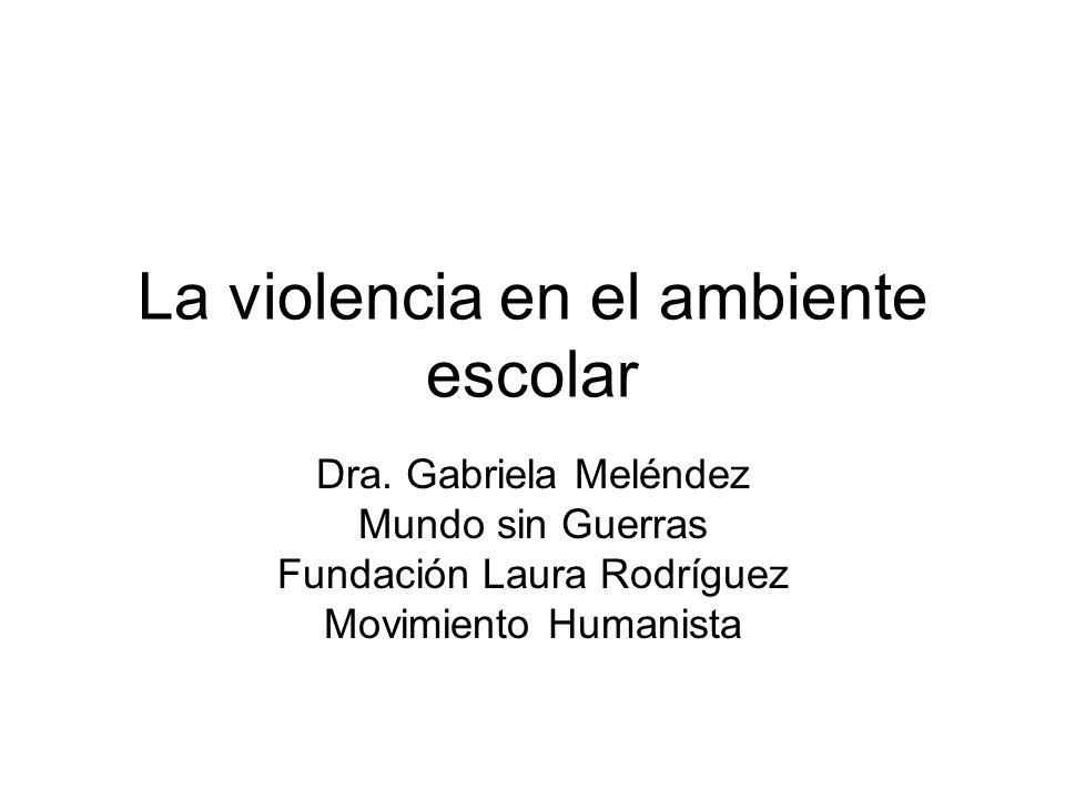 La violencia en el ambiente escolar Dra. Gabriela Meléndez Mundo sin Guerras Fundación Laura Rodríguez Movimiento Humanista