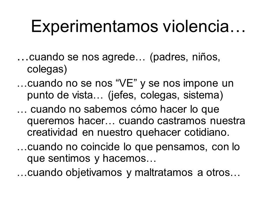 Experimentamos violencia… … cuando se nos agrede… (padres, niños, colegas) …cuando no se nos VE y se nos impone un punto de vista… (jefes, colegas, si