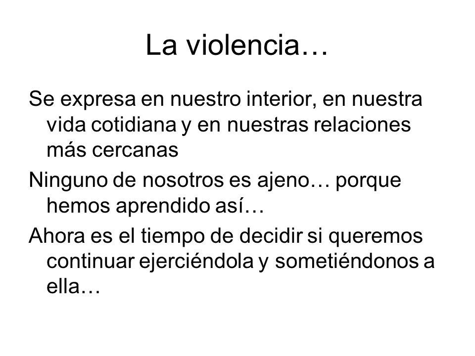 La violencia… Se expresa en nuestro interior, en nuestra vida cotidiana y en nuestras relaciones más cercanas Ninguno de nosotros es ajeno… porque hem