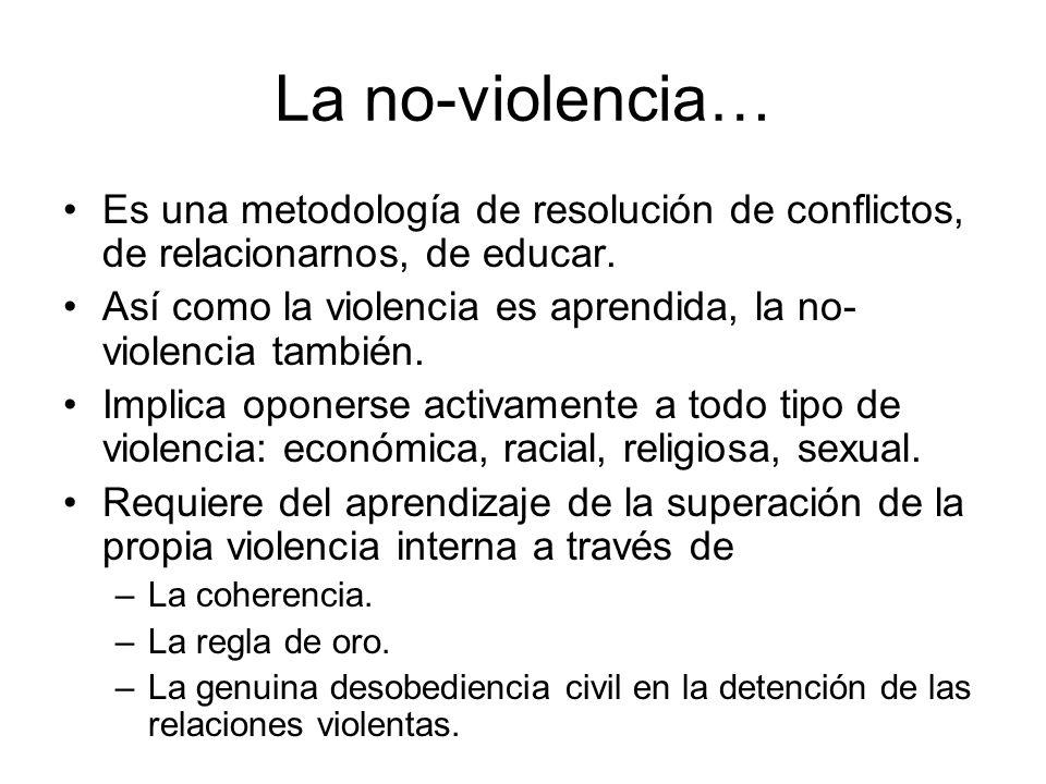 La no-violencia… Es una metodología de resolución de conflictos, de relacionarnos, de educar. Así como la violencia es aprendida, la no- violencia tam