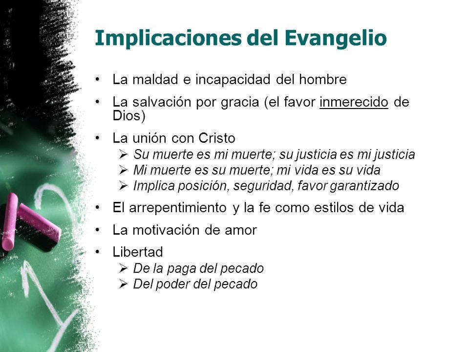 Implicaciones del Evangelio La maldad e incapacidad del hombre La salvación por gracia (el favor inmerecido de Dios) La unión con Cristo Su muerte es