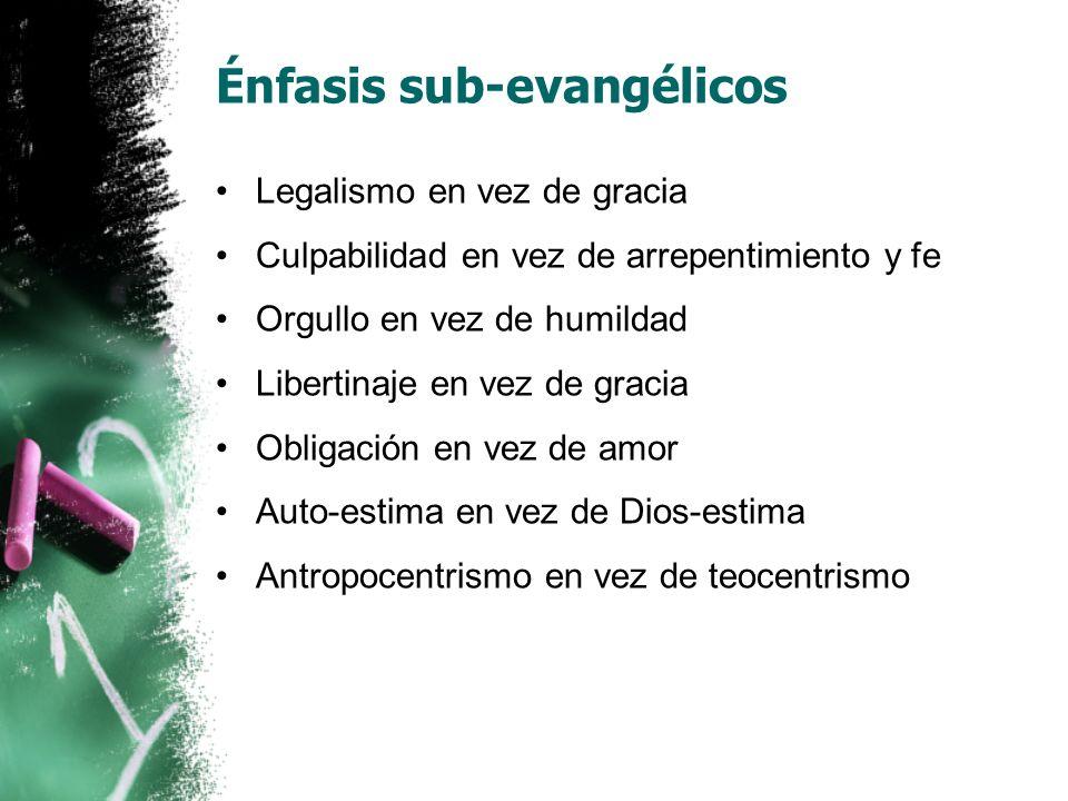 Énfasis sub-evangélicos Legalismo en vez de gracia Culpabilidad en vez de arrepentimiento y fe Orgullo en vez de humildad Libertinaje en vez de gracia