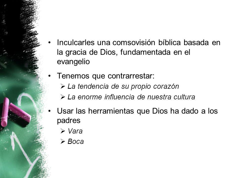 Inculcarles una comsovisión bíblica basada en la gracia de Dios, fundamentada en el evangelio Tenemos que contrarrestar: La tendencia de su propio cor