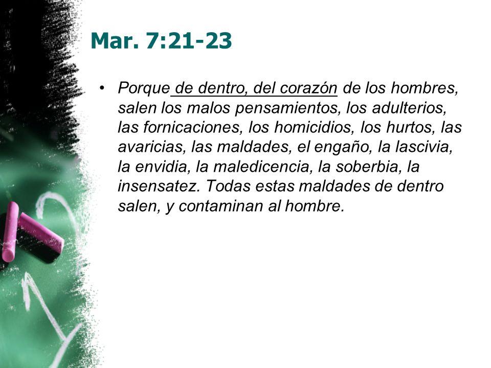Mar. 7:21-23 Porque de dentro, del corazón de los hombres, salen los malos pensamientos, los adulterios, las fornicaciones, los homicidios, los hurtos