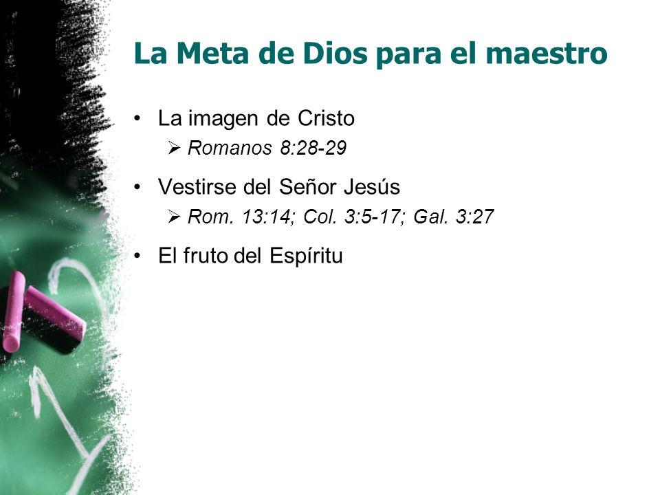 La Meta de Dios para el maestro La imagen de Cristo Romanos 8:28-29 Vestirse del Señor Jesús Rom. 13:14; Col. 3:5-17; Gal. 3:27 El fruto del Espíritu