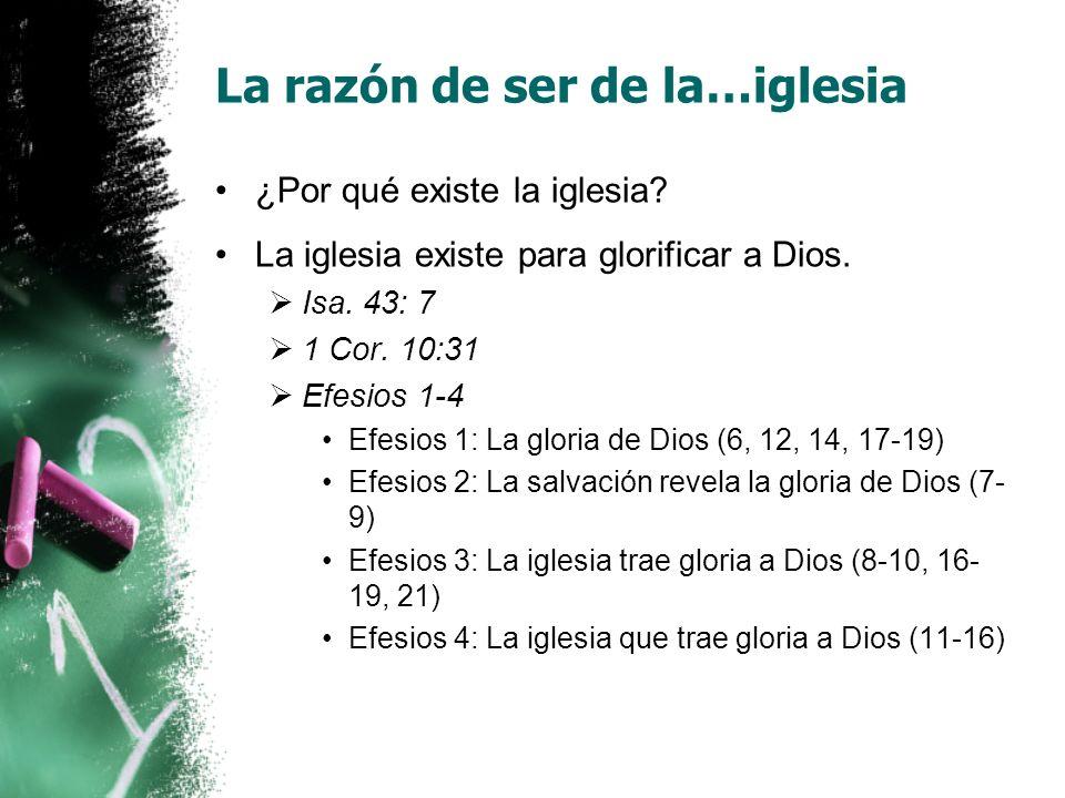 La razón de ser de la…iglesia ¿Por qué existe la iglesia? La iglesia existe para glorificar a Dios. Isa. 43: 7 1 Cor. 10:31 Efesios 1-4 Efesios 1: La