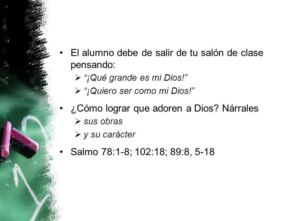 El alumno debe de salir de tu salón de clase pensando: ¡Qué grande es mi Dios! ¡Quiero ser como mi Dios! ¿Cómo lograr que adoren a Dios? Nárrales sus
