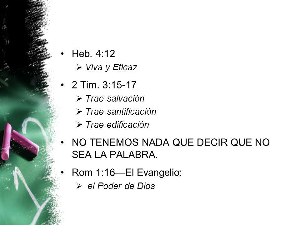 Heb. 4:12 Viva y Eficaz 2 Tim. 3:15-17 Trae salvación Trae santificación Trae edificación NO TENEMOS NADA QUE DECIR QUE NO SEA LA PALABRA. Rom 1:16El