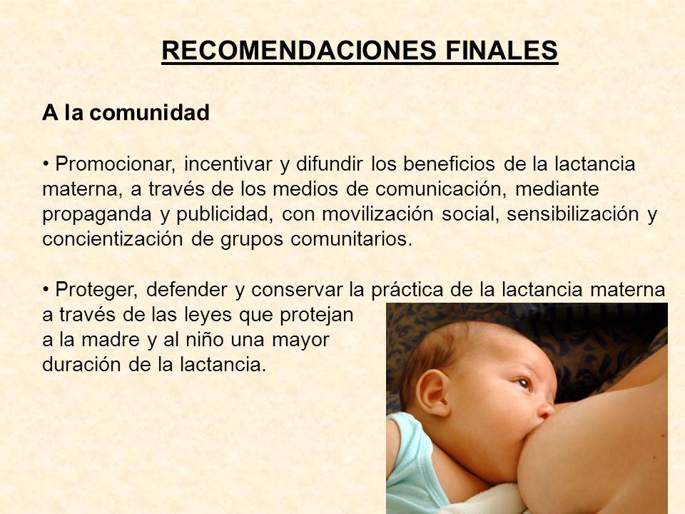 RECOMENDACIONES FINALES A la comunidad Promocionar, incentivar y difundir los beneficios de la lactancia materna, a través de los medios de comunicaci