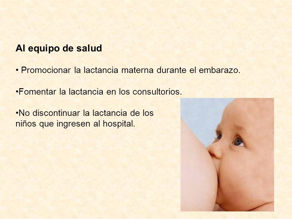 Al equipo de salud Promocionar la lactancia materna durante el embarazo. Fomentar la lactancia en los consultorios. No discontinuar la lactancia de lo