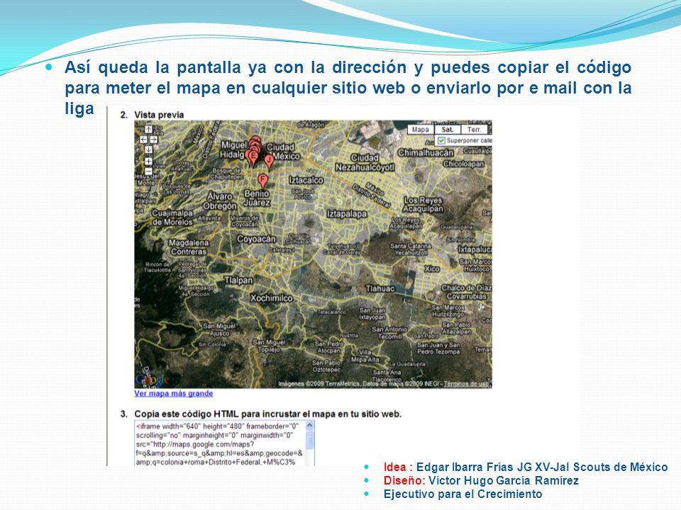 Así queda la pantalla ya con la dirección y puedes copiar el código para meter el mapa en cualquier sitio web o enviarlo por e mail con la liga Idea :