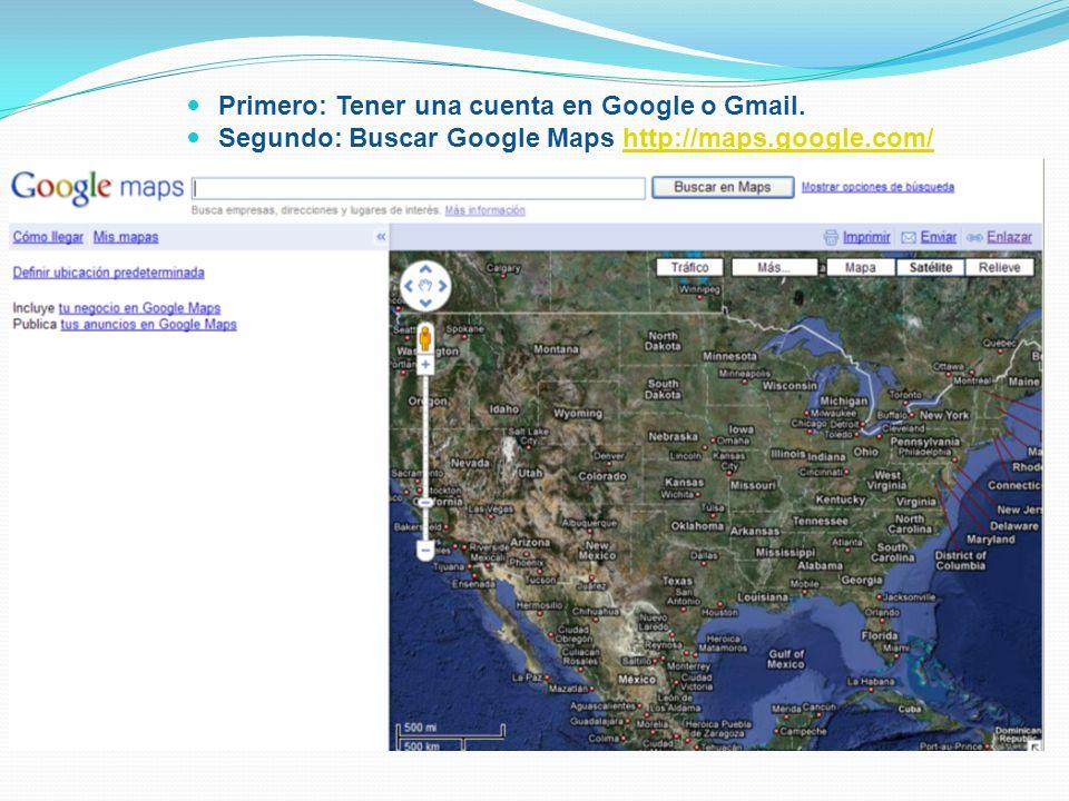 Primero: Tener una cuenta en Google o Gmail. Segundo: Buscar Google Maps http://maps.google.com/http://maps.google.com/