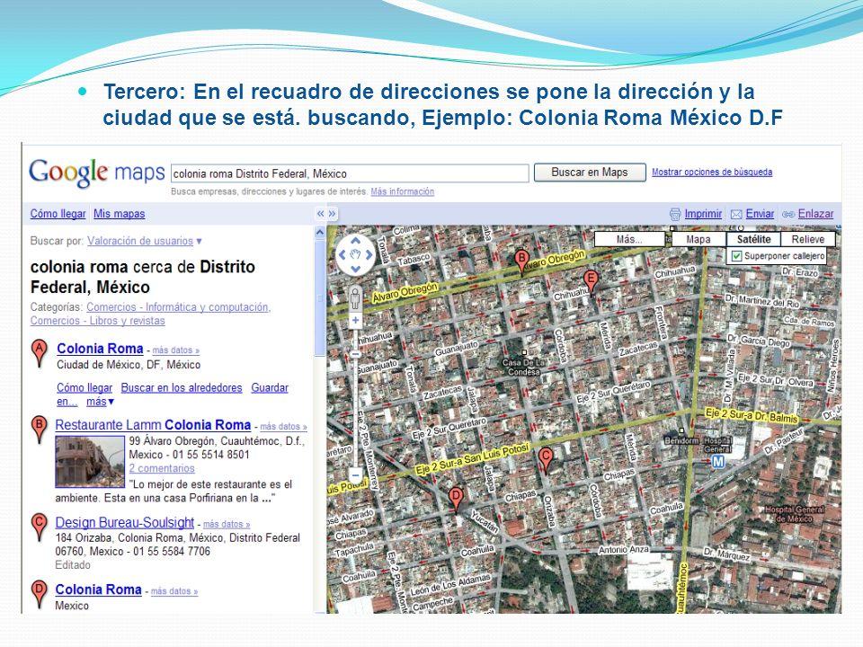 Tercero: En el recuadro de direcciones se pone la dirección y la ciudad que se está. buscando, Ejemplo: Colonia Roma México D.F