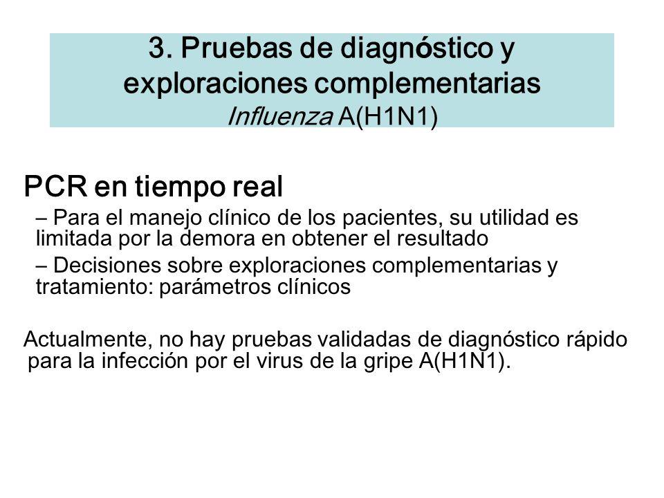 3. Pruebas de diagn ó stico y exploraciones complementarias Influenza A(H1N1) PCR en tiempo real – Para el manejo cl í nico de los pacientes, su utili