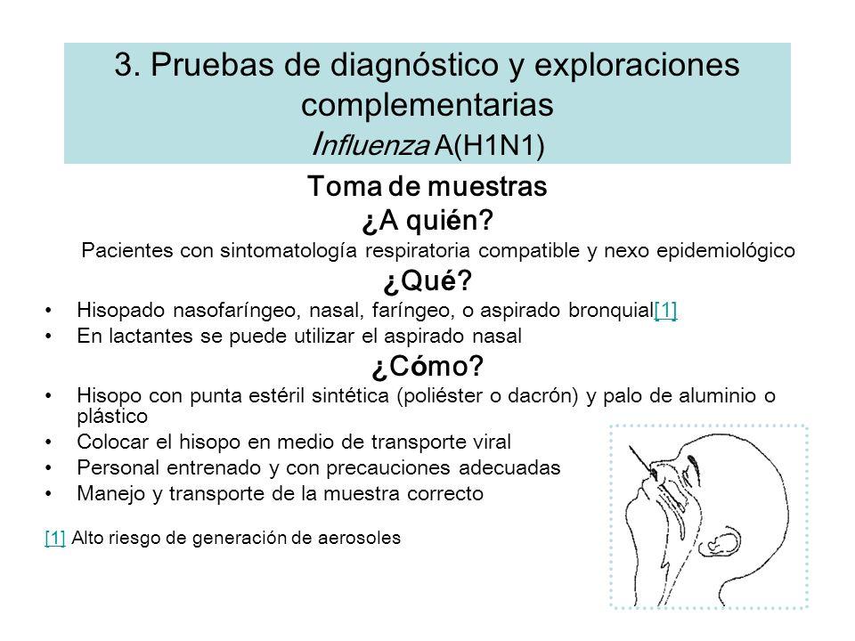 3. Pruebas de diagn ó stico y exploraciones complementarias I nfluenza A(H1N1) Toma de muestras ¿ A qui é n? Pacientes con sintomatolog í a respirator