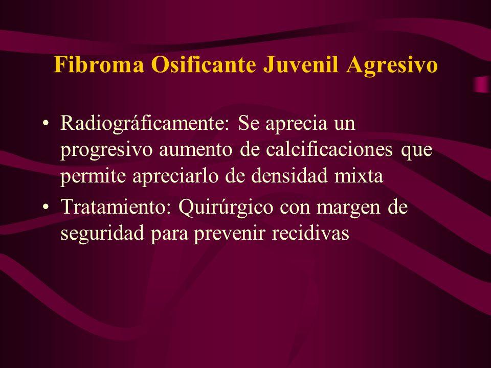 Fibroma Osificante Juvenil Agresivo Radiográficamente: Se aprecia un progresivo aumento de calcificaciones que permite apreciarlo de densidad mixta Tr