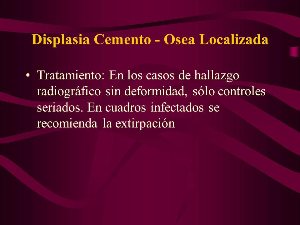 Displasia Cemento - Osea Localizada Tratamiento: En los casos de hallazgo radiográfico sin deformidad, sólo controles seriados. En cuadros infectados