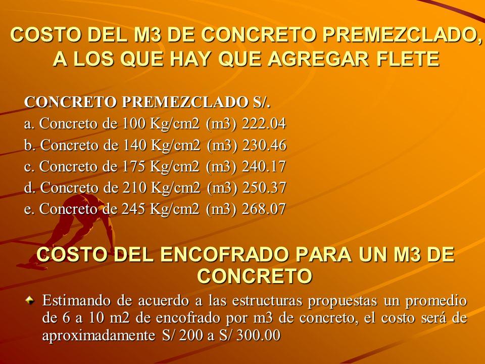 COSTO DEL M3 DE CONCRETO PREMEZCLADO, A LOS QUE HAY QUE AGREGAR FLETE CONCRETO PREMEZCLADO S/. a. Concreto de 100 Kg/cm2 (m3) 222.04 b. Concreto de 14