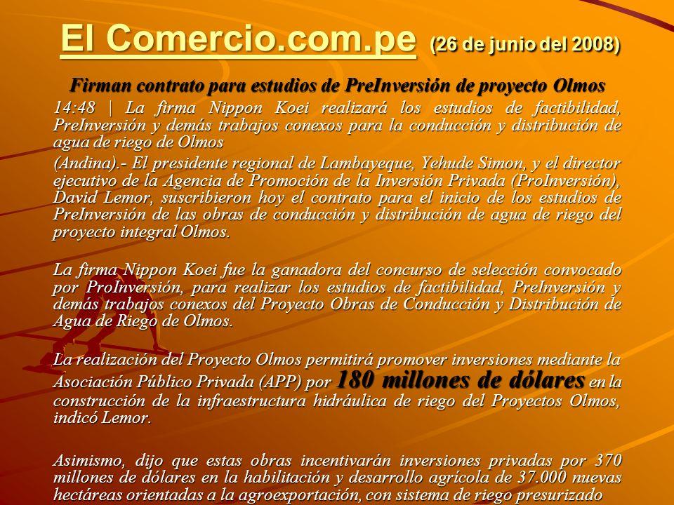 El Comercio.com.peEl Comercio.com.pe (26 de junio del 2008) El Comercio.com.pe Firman contrato para estudios de PreInversión de proyecto Olmos 14:48 |