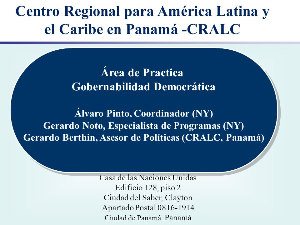 Centro Regional para América Latina y el Caribe en Panamá -CRALC Área de Practica Gobernabilidad Democrática Álvaro Pinto, Coordinador (NY) Gerardo No