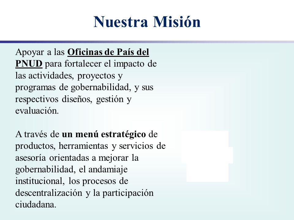 Nuestra Misión Apoyar a las Oficinas de País del PNUD para fortalecer el impacto de las actividades, proyectos y programas de gobernabilidad, y sus re