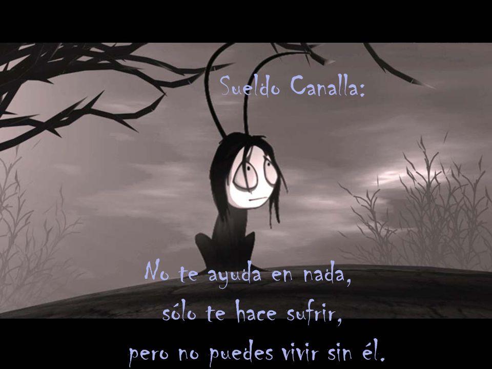 Sueldo Canalla: No te ayuda en nada, sólo te hace sufrir, pero no puedes vivir sin él.