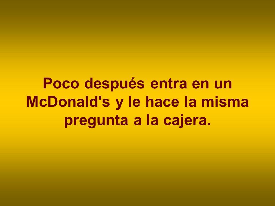 Poco después entra en un McDonald's y le hace la misma pregunta a la cajera.