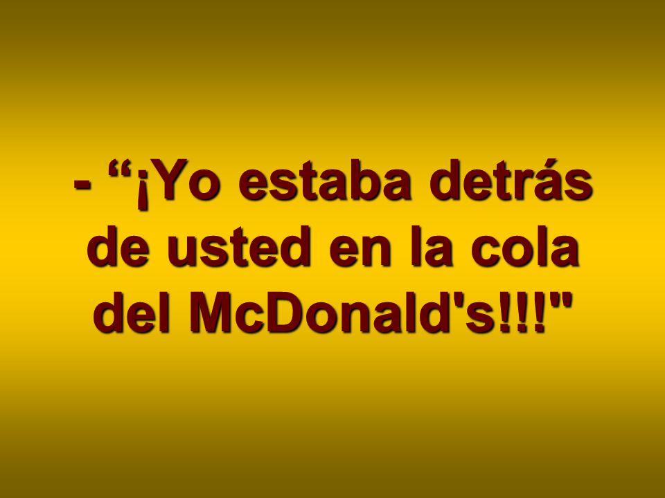 - ¡Yo estaba detrás de usted en la cola del McDonald's!!!