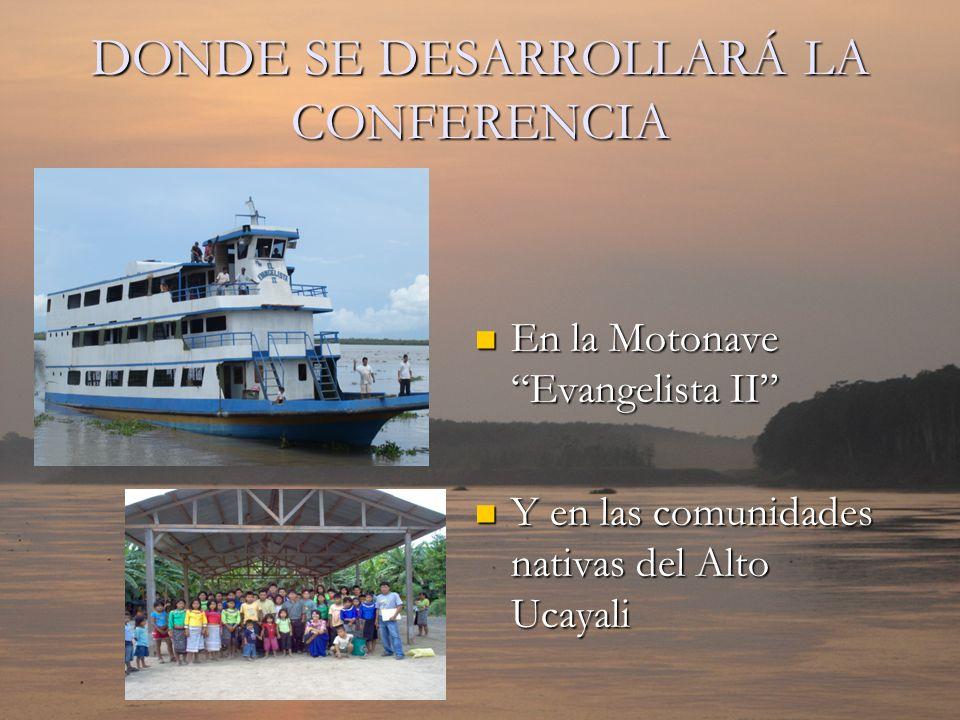 DONDE SE DESARROLLARÁ LA CONFERENCIA En la Motonave Evangelista II Y en las comunidades nativas del Alto Ucayali