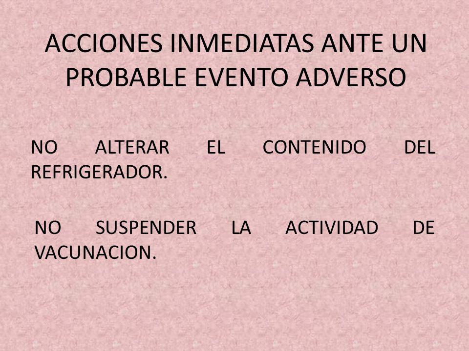 ACCIONES INMEDIATAS ANTE UN PROBABLE EVENTO ADVERSO NO ALTERAR EL CONTENIDO DEL REFRIGERADOR. NO SUSPENDER LA ACTIVIDAD DE VACUNACION.
