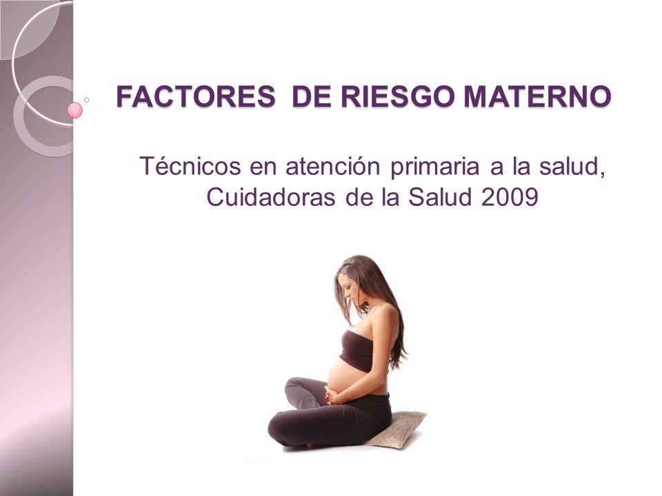 FACTORES DE RIESGO MATERNO Técnicos en atención primaria a la salud, Cuidadoras de la Salud 2009