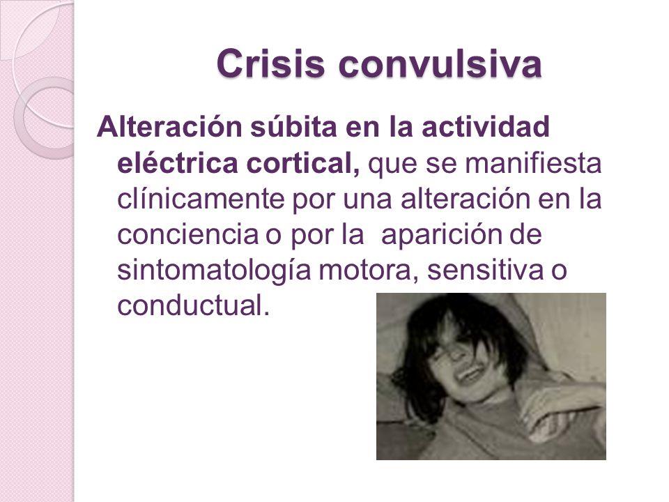 Crisis convulsiva Alteración súbita en la actividad eléctrica cortical, que se manifiesta clínicamente por una alteración en la conciencia o por la ap