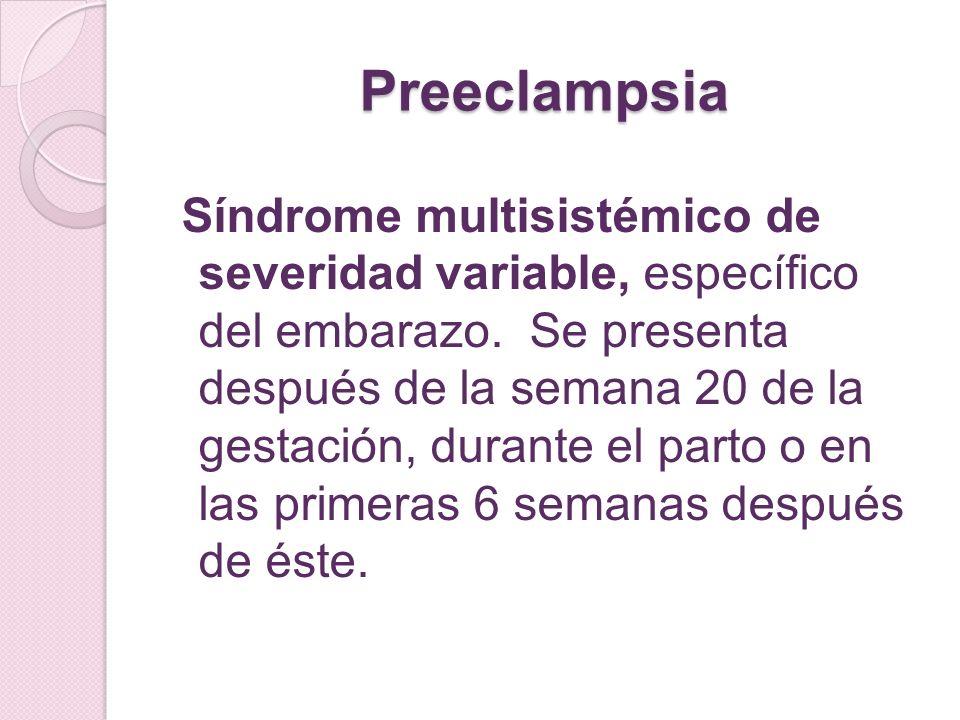 Preeclampsia Síndrome multisistémico de severidad variable, específico del embarazo. Se presenta después de la semana 20 de la gestación, durante el p
