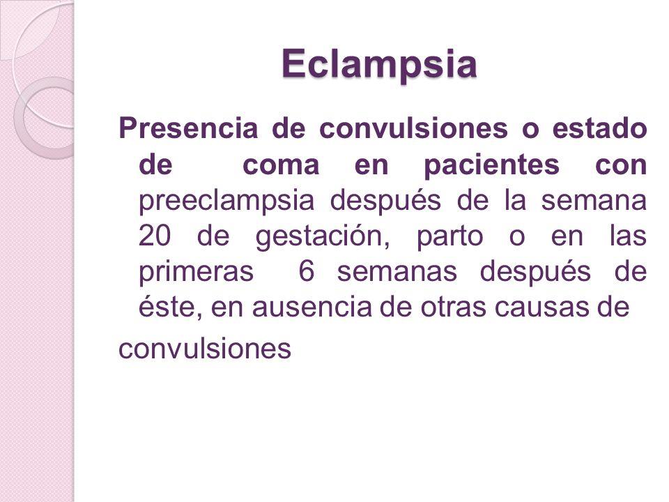 Eclampsia Presencia de convulsiones o estado de coma en pacientes con preeclampsia después de la semana 20 de gestación, parto o en las primeras 6 sem