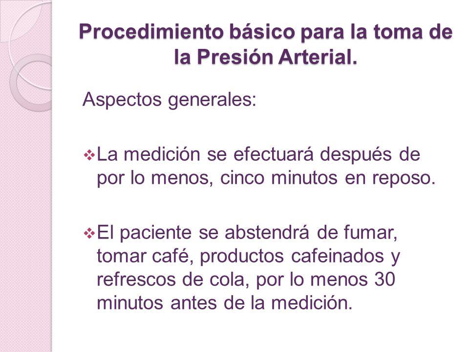 Procedimiento básico para la toma de la Presión Arterial. Aspectos generales: La medición se efectuará después de por lo menos, cinco minutos en repos