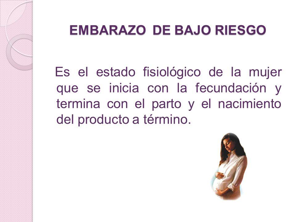 EMBARAZO DE BAJO RIESGO Es el estado fisiológico de la mujer que se inicia con la fecundación y termina con el parto y el nacimiento del producto a té