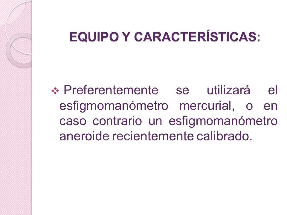 EQUIPO Y CARACTERÍSTICAS: Preferentemente se utilizará el esfigmomanómetro mercurial, o en caso contrario un esfigmomanómetro aneroide recientemente c