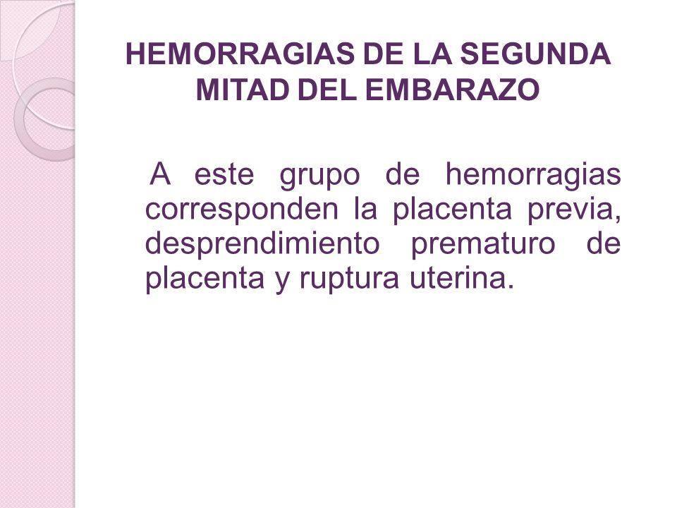 A este grupo de hemorragias corresponden la placenta previa, desprendimiento prematuro de placenta y ruptura uterina. HEMORRAGIAS DE LA SEGUNDA MITAD