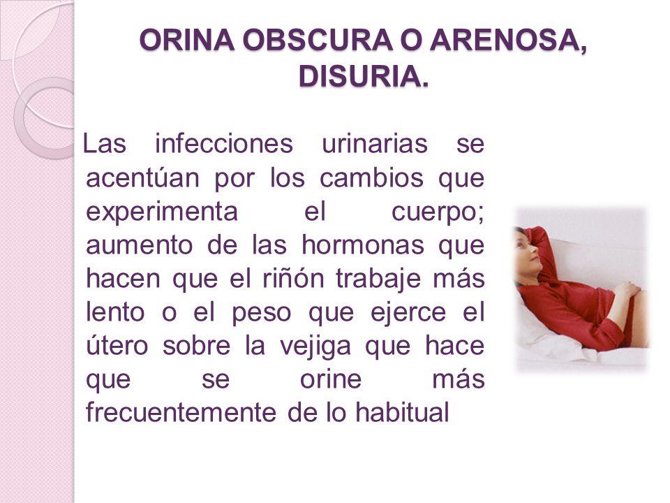 ORINA OBSCURA O ARENOSA, DISURIA. Las infecciones urinarias se acentúan por los cambios que experimenta el cuerpo; aumento de las hormonas que hacen q