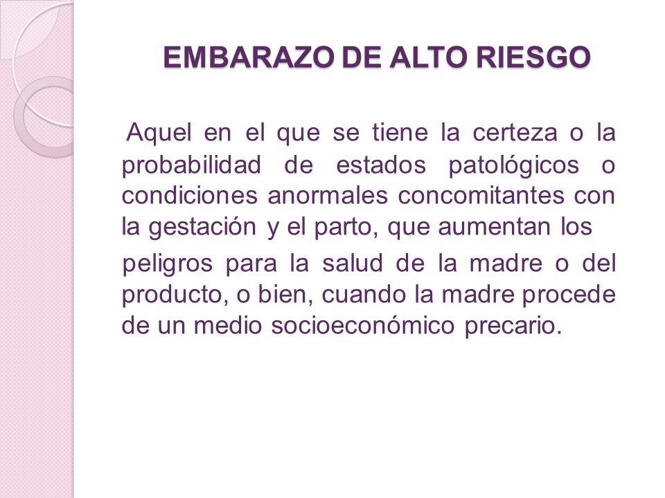 EMBARAZO DE ALTO RIESGO Aquel en el que se tiene la certeza o la probabilidad de estados patológicos o condiciones anormales concomitantes con la gest