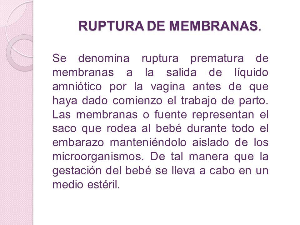 RUPTURA DE MEMBRANAS. Se denomina ruptura prematura de membranas a la salida de líquido amniótico por la vagina antes de que haya dado comienzo el tra