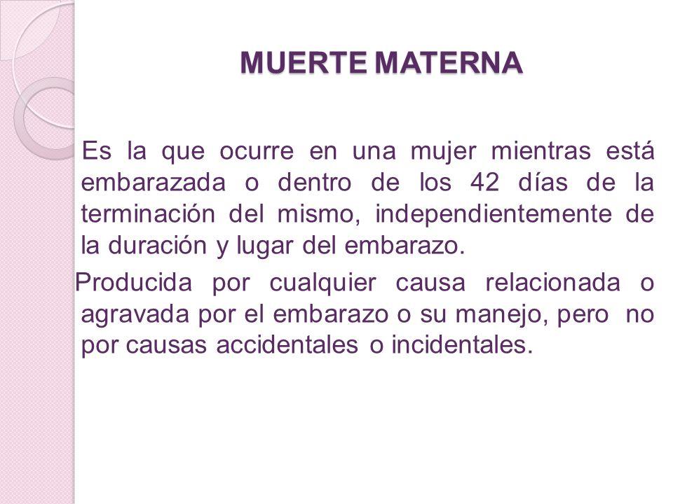 MUERTE MATERNA Es la que ocurre en una mujer mientras está embarazada o dentro de los 42 días de la terminación del mismo, independientemente de la du