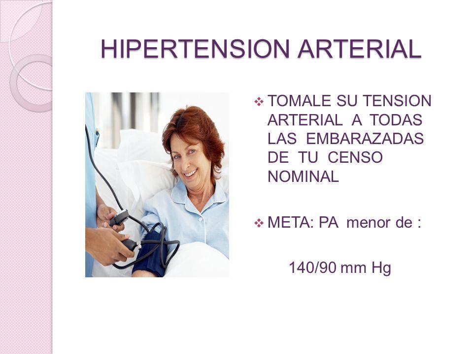 HIPERTENSION ARTERIAL TOMALE SU TENSION ARTERIAL A TODAS LAS EMBARAZADAS DE TU CENSO NOMINAL META: PA menor de : 140/90 mm Hg