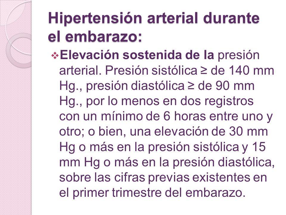 Hipertensión arterial durante el embarazo: Elevación sostenida de la presión arterial. Presión sistólica de 140 mm Hg., presión diastólica de 90 mm Hg