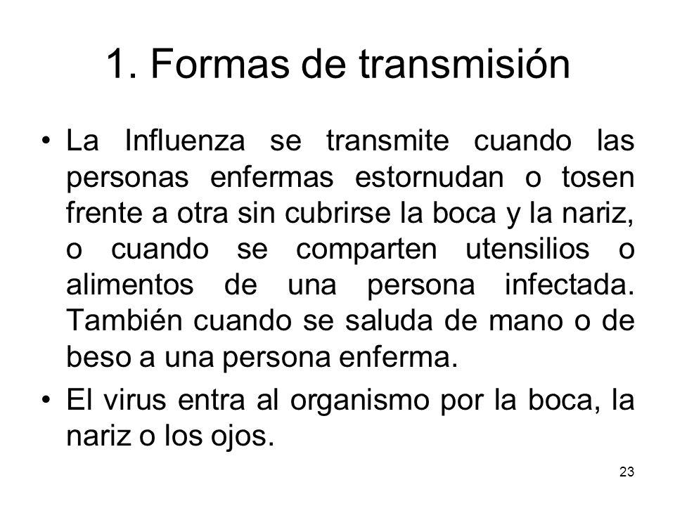23 1. Formas de transmisión La Influenza se transmite cuando las personas enfermas estornudan o tosen frente a otra sin cubrirse la boca y la nariz, o